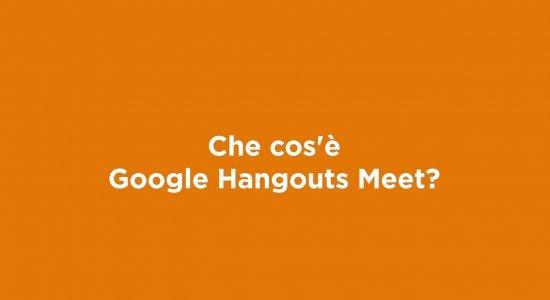 Che cos'è Google Hangouts Meet?