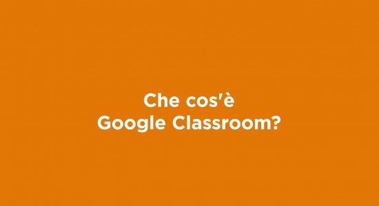 Che cos'è Google Classroom?